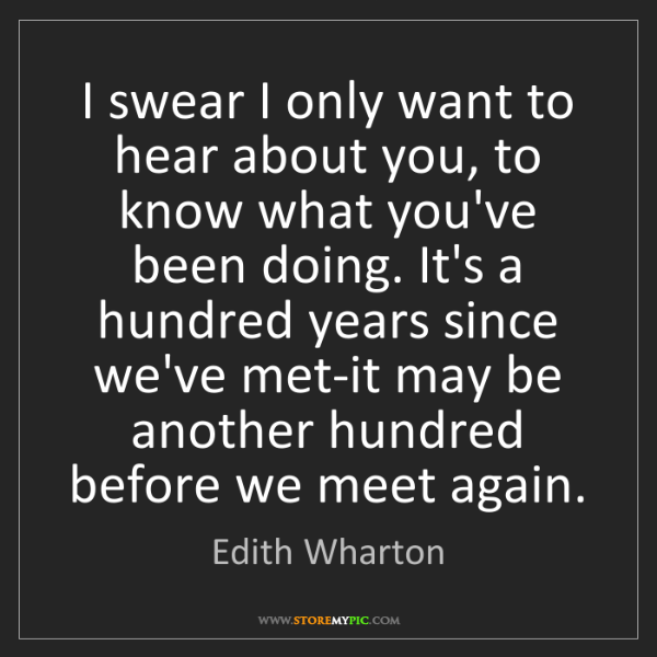 Edith Wharton: I swear I only want to hear about you, to know what you've...