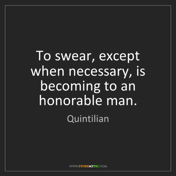 Quintilian: To swear, except when necessary, is becoming to an honorable...