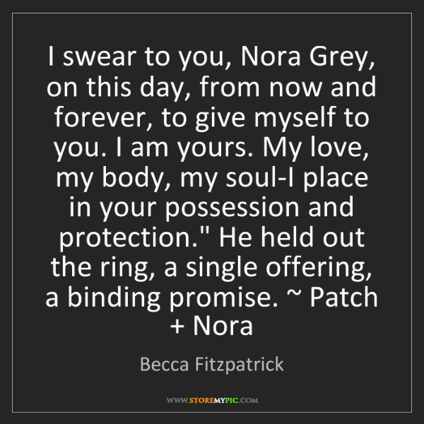 Becca Fitzpatrick: I swear to you, Nora Grey, on this day, from now and...