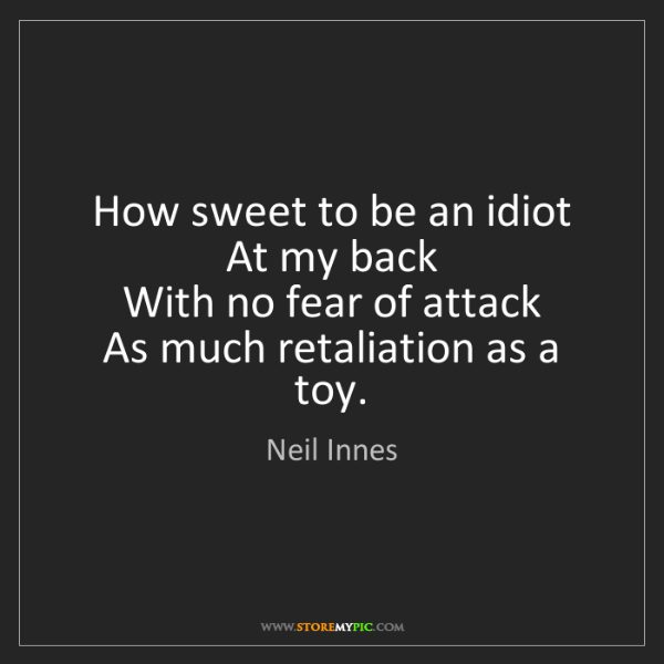 Neil Innes: How sweet to be an idiot   At my back   With no fear...