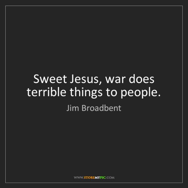 Jim Broadbent: Sweet Jesus, war does terrible things to people.