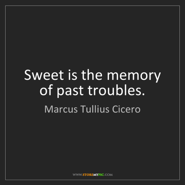 Marcus Tullius Cicero: Sweet is the memory of past troubles.