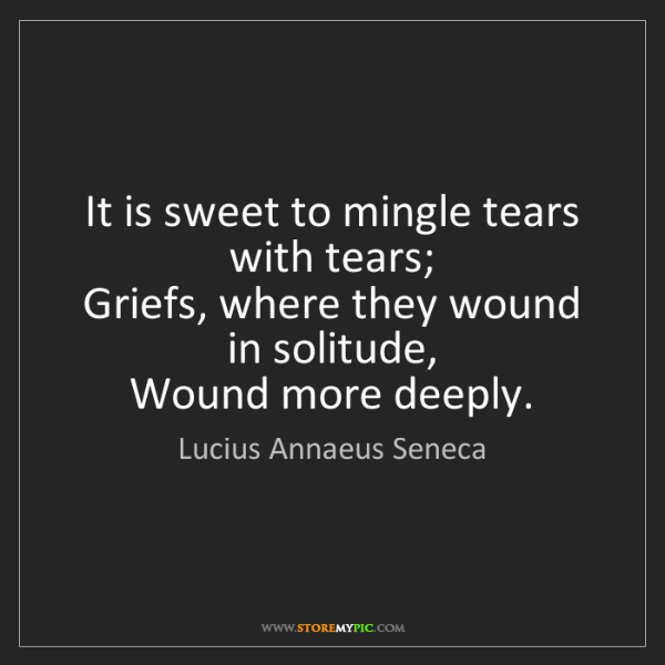 Lucius Annaeus Seneca: It is sweet to mingle tears with tears;   Griefs, where...