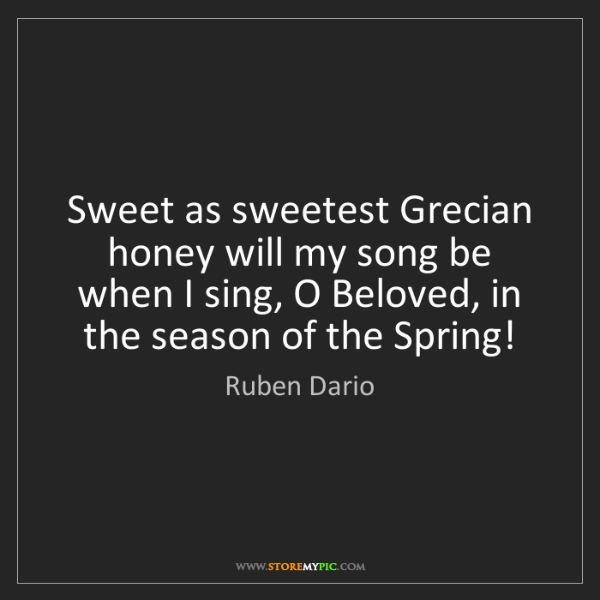 Ruben Dario: Sweet as sweetest Grecian honey will my song be when...