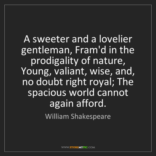 William Shakespeare: A sweeter and a lovelier gentleman, Fram'd in the prodigality...