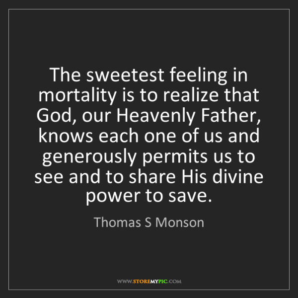 Thomas S Monson: The sweetest feeling in mortality is to realize that...