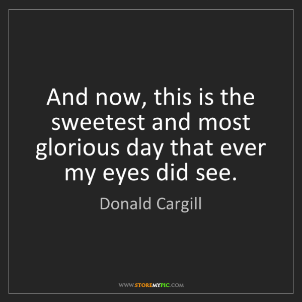 Donald Cargill: And now, this is the sweetest and most glorious day that...