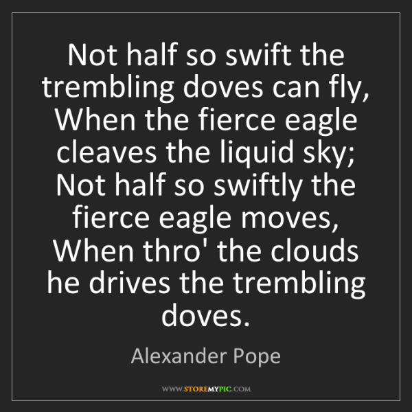 Alexander Pope: Not half so swift the trembling doves can fly, When the...