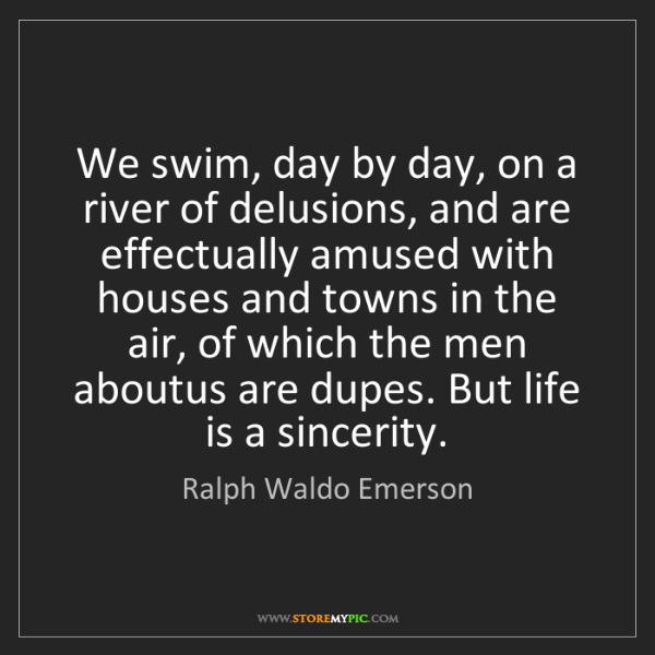 Ralph Waldo Emerson: We swim, day by day, on a river of delusions, and are...