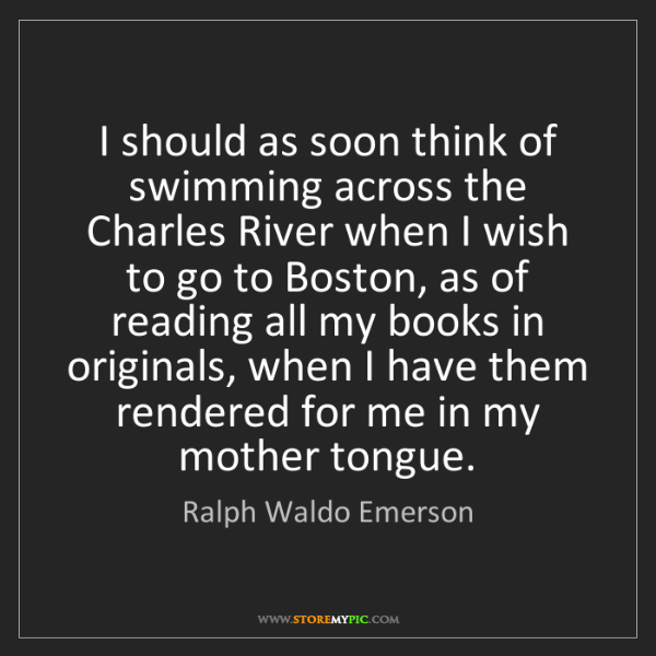 Ralph Waldo Emerson: I should as soon think of swimming across the Charles...