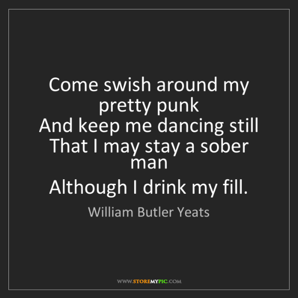 William Butler Yeats: Come swish around my pretty punk  And keep me dancing...