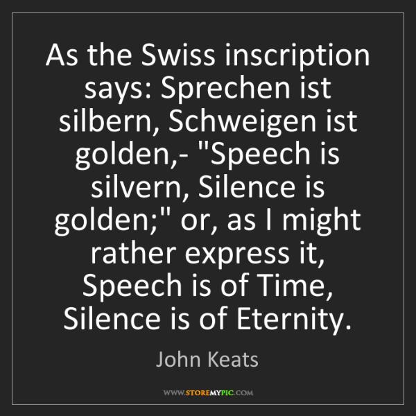 John Keats: As the Swiss inscription says: Sprechen ist silbern,...
