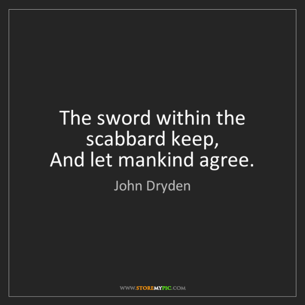 John Dryden: The sword within the scabbard keep,   And let mankind...