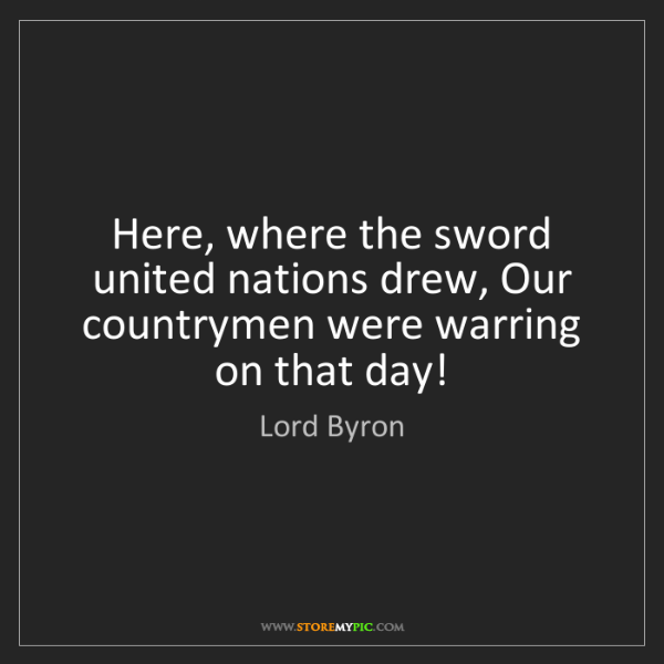 Lord Byron: Here, where the sword united nations drew, Our countrymen...