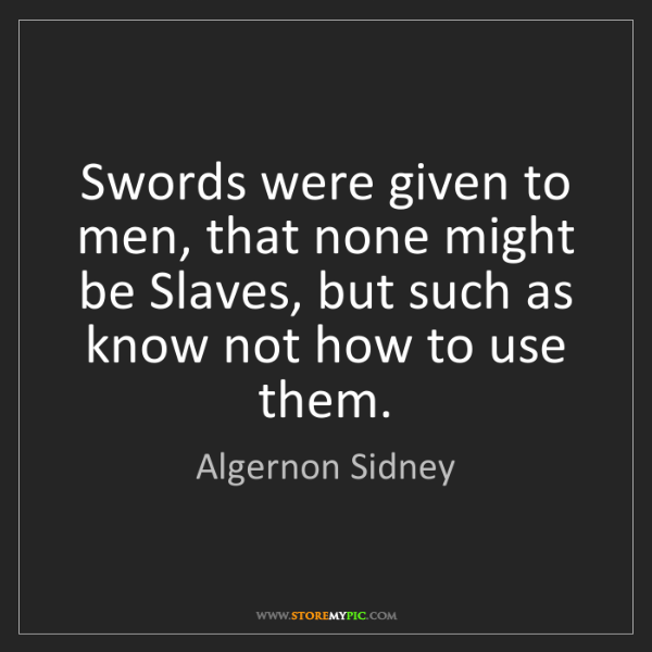 Algernon Sidney: Swords were given to men, that none might be Slaves,...