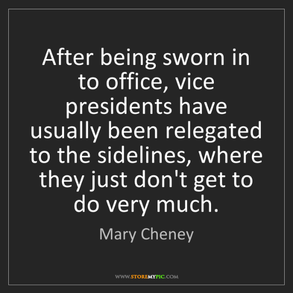 Mary Cheney: After being sworn in to office, vice presidents have...