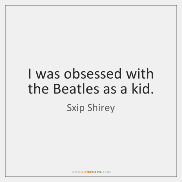 I was obsessed with the Beatles as a kid.