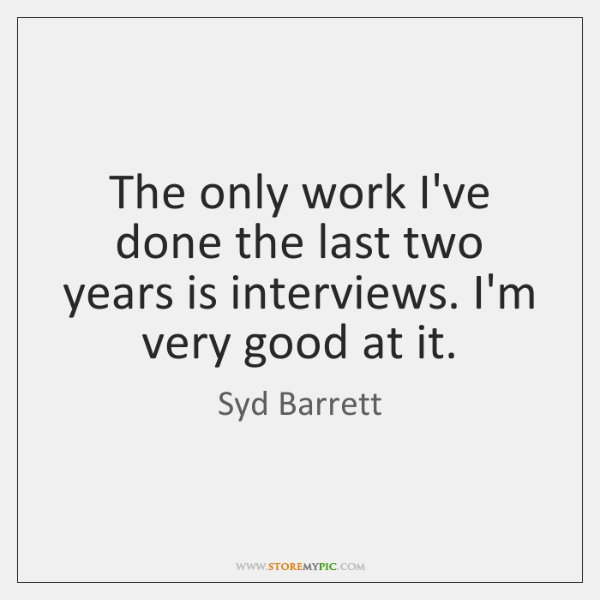 The only work I've done the last two years is interviews. I'm ...