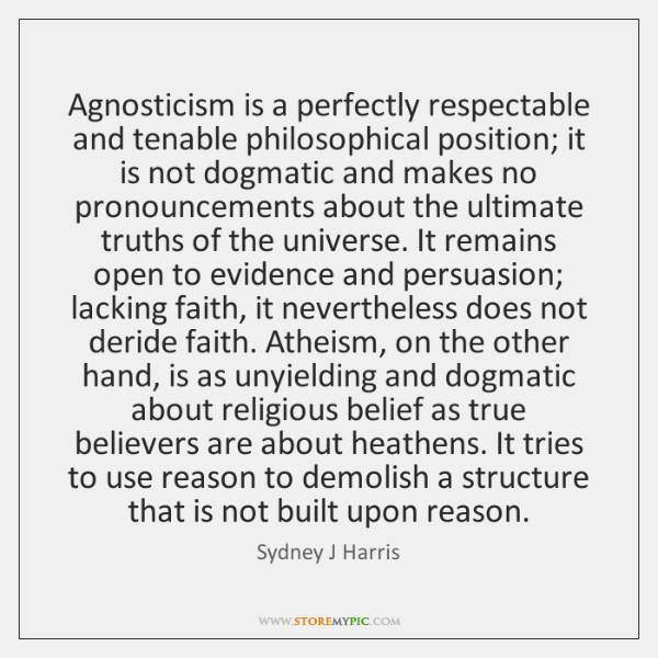 Agnosticism is a perfectly respectable and tenable philosophical position; it is not ...