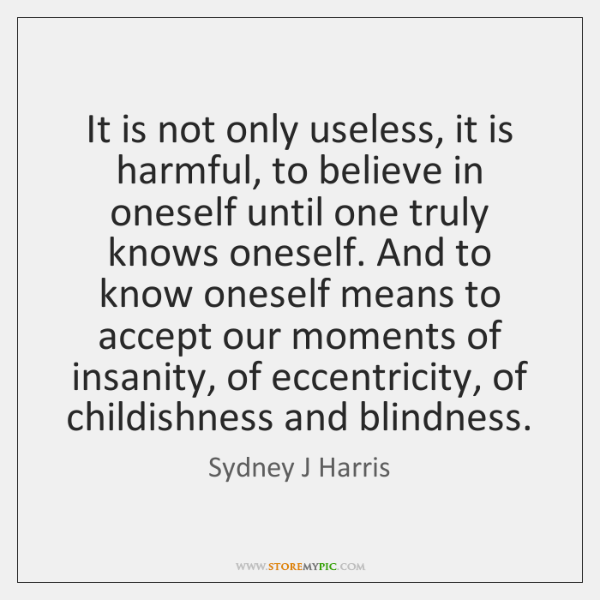 It is not only useless, it is harmful, to believe in oneself ...