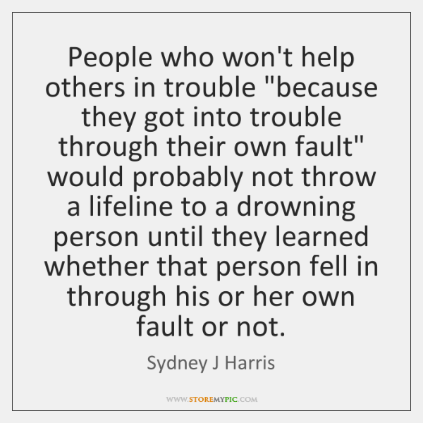 "People who won't help others in trouble ""because they got into trouble ..."