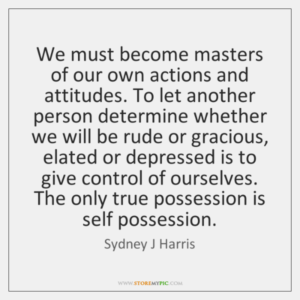 We must become masters of our own actions and attitudes. To let ...