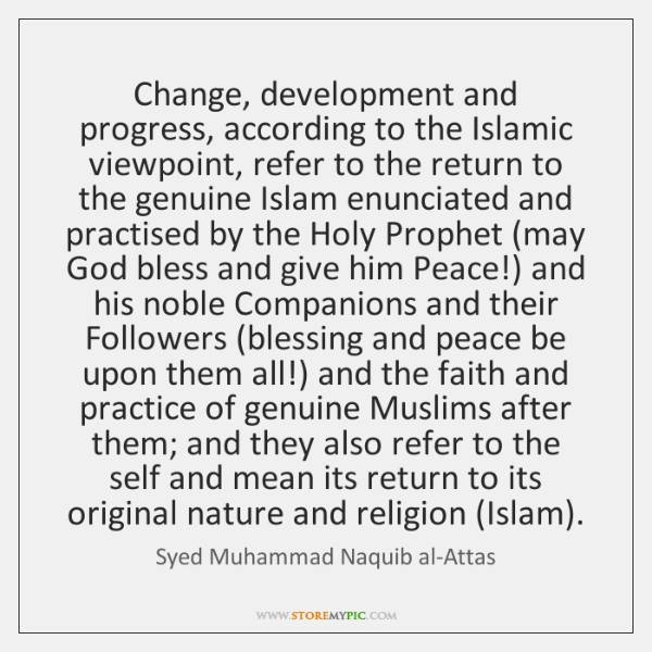 Change, development and progress, according to the Islamic viewpoint, refer to the ...