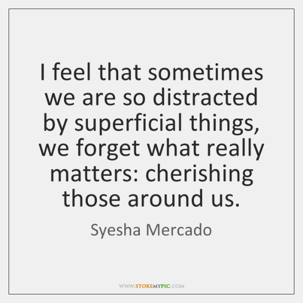 I feel that sometimes we are so distracted by superficial things, we ...