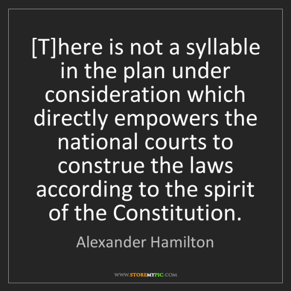 Alexander Hamilton: [T]here is not a syllable in the plan under consideration...