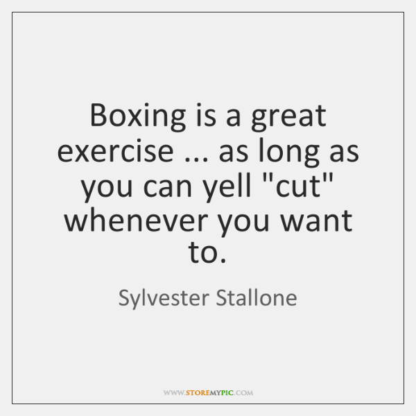 "Boxing is a great exercise ... as long as you can yell ""cut"" ..."