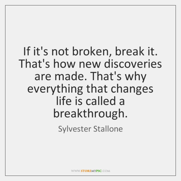 If it's not broken, break it. That's how new discoveries are made. ...