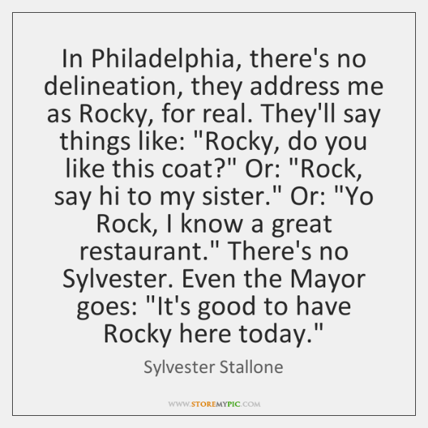 In Philadelphia, there's no delineation, they address me as Rocky, for real. ...
