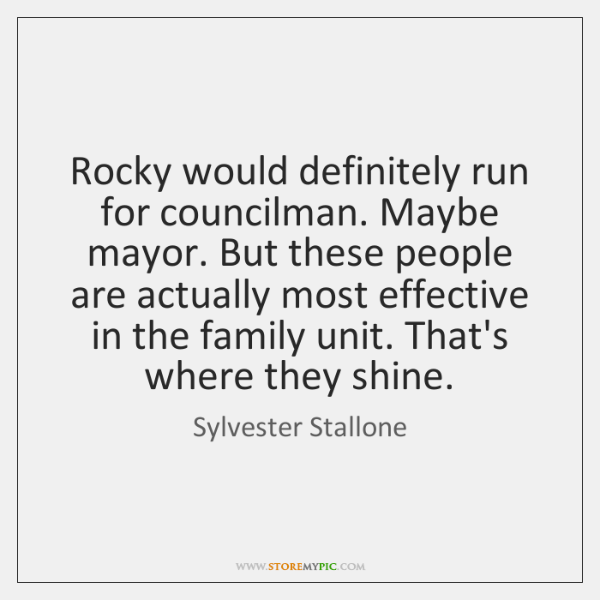 Rocky would definitely run for councilman. Maybe mayor. But these people are ...