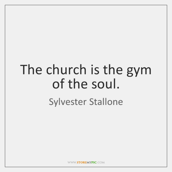 The church is the gym of the soul.