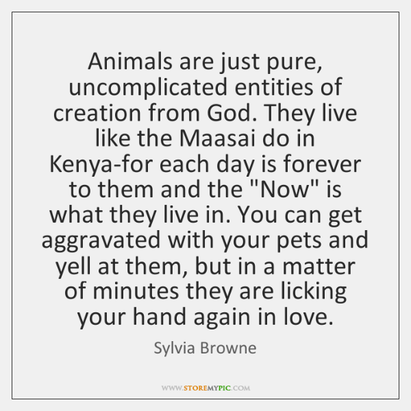 Animals are just pure, uncomplicated entities of creation from God. They live ...