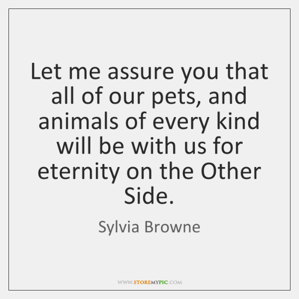 Let me assure you that all of our pets, and animals of ...