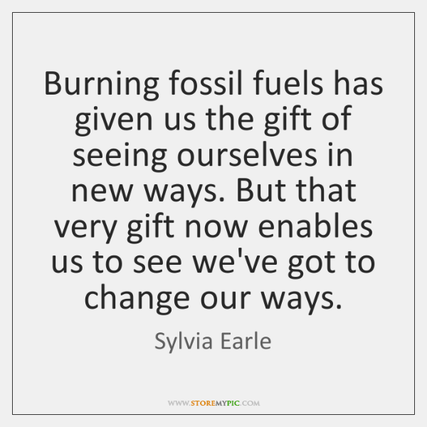 Burning fossil fuels has given us the gift of seeing ourselves in ...