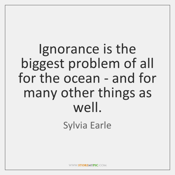 Ignorance is the biggest problem of all for the ocean - and ...