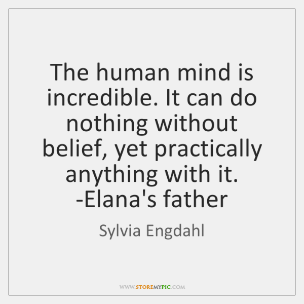 The human mind is incredible. It can do nothing without belief, yet ...