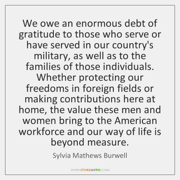 We owe an enormous debt of gratitude to those who serve or ...