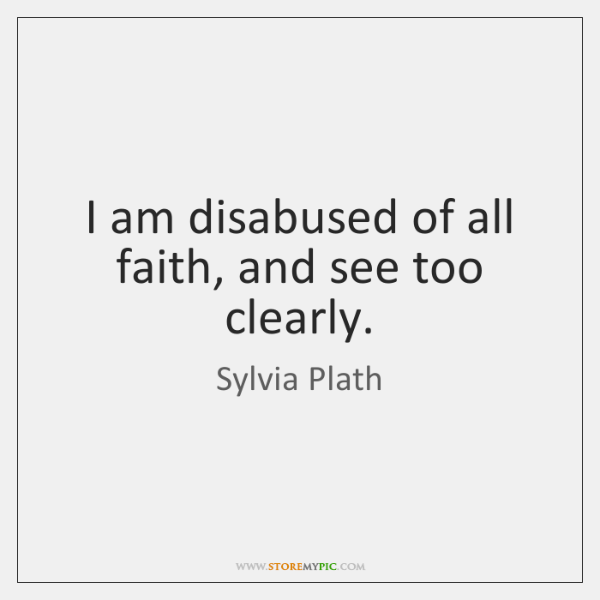 I am disabused of all faith, and see too clearly.