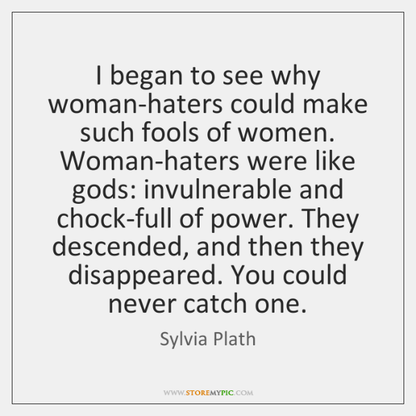 I began to see why woman-haters could make such fools of women. ...