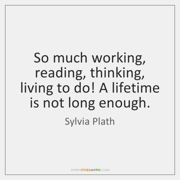 So much working, reading, thinking, living to do! A lifetime is not ...
