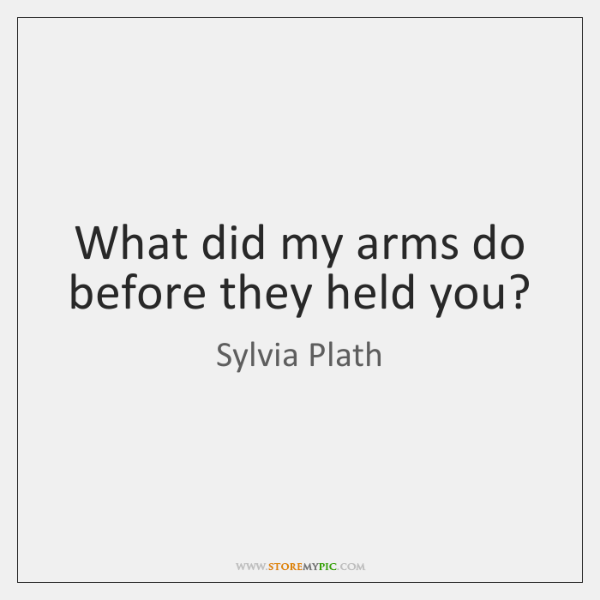 What did my arms do before they held you?