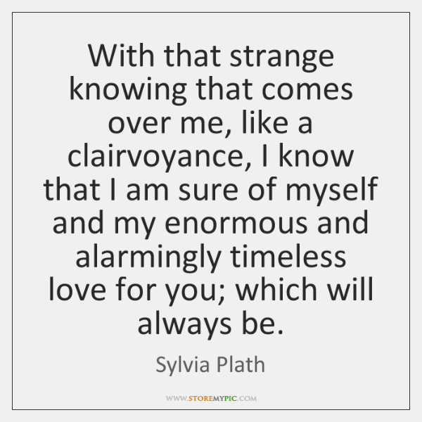 With that strange knowing that comes over me, like a clairvoyance, I ...