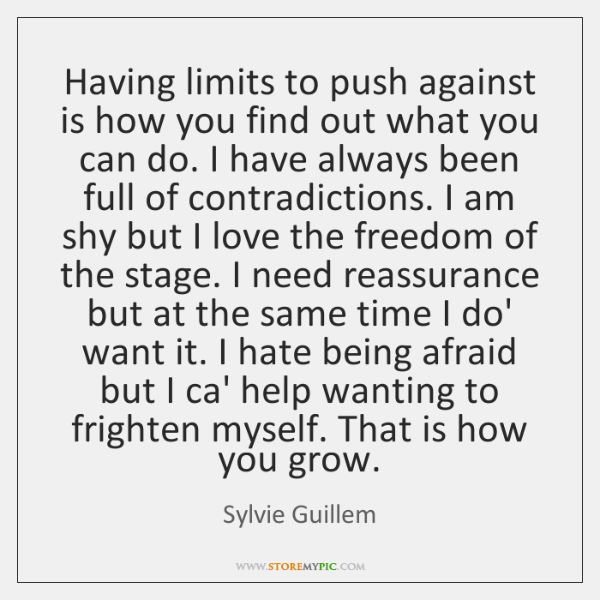 Having limits to push against is how you find out what you ...