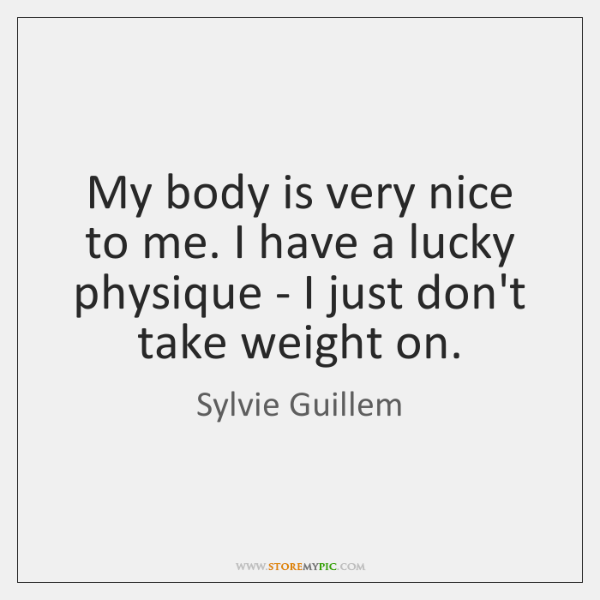 My body is very nice to me. I have a lucky physique ...