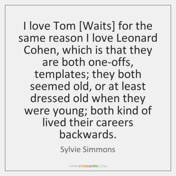 I love Tom [Waits] for the same reason I love Leonard Cohen, ...