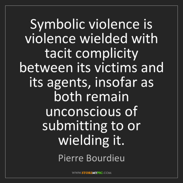 Pierre Bourdieu: Symbolic violence is violence wielded with tacit complicity...