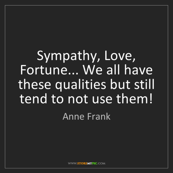 Anne Frank: Sympathy, Love, Fortune... We all have these qualities...